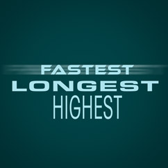 Fastest, Longest, Highest
